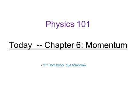 Physics 101 Today -- Chapter 6: Momentum 2 nd Homework due tomorrow.