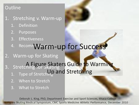 Outline 1.Stretching v. Warm-up 1.Definition 2.Purposes 3.Effectiveness 4.Recommendations 2.Warm-up for Skating 3.Stretching for Skating 1.Type of Stretching.