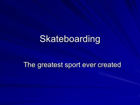 Skateboarding The greatest sport ever created Tony Hawk is often referred to as the best skateboarder who has ever step foot on the face of the earth.
