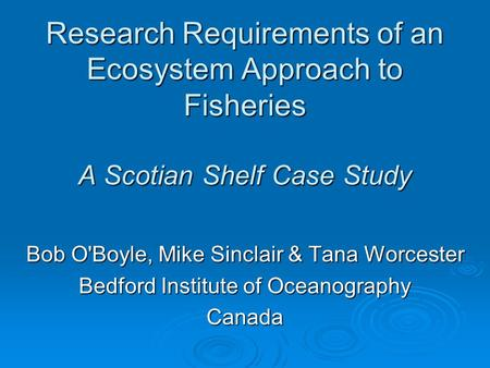 Research Requirements of an Ecosystem Approach to Fisheries A Scotian Shelf Case Study Bob O'Boyle, Mike Sinclair & Tana Worcester Bedford Institute of.