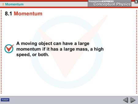 8 Momentum A moving object can have a large momentum if it has a large mass, a high speed, or both. 8.1 Momentum.