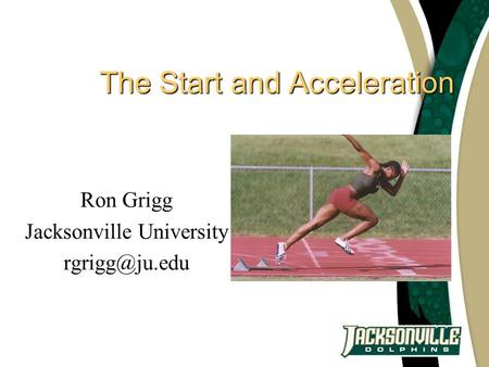 The Start and Acceleration Ron Grigg Jacksonville University