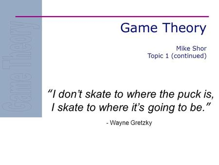 "Game Theory ""I don't skate to where the puck is, I skate to where it's going to be."" - Wayne Gretzky Mike Shor Topic 1 (continued)"