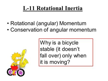 L-11 Rotational Inertia Why is a bicycle stable (it doesn't fall over) only when it is moving? Rotational (angular) Momentum Conservation of angular momentum.