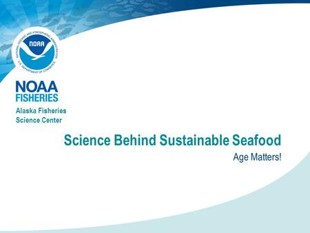 Science Behind Sustainable Seafood Age Matters! Alaska Fisheries Science Center.