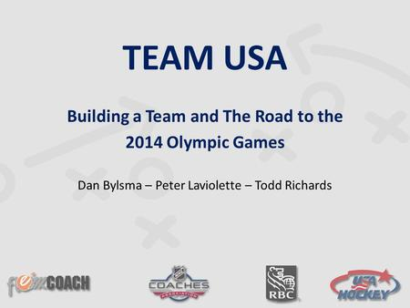 TEAM USA Building a Team and The Road to the 2014 Olympic Games Dan Bylsma – Peter Laviolette – Todd Richards.