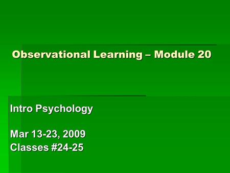 Observational Learning – Module 20 Intro Psychology Mar 13-23, 2009 Classes #24-25.