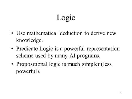 1 Logic Use mathematical deduction to derive new knowledge. Predicate Logic is a powerful representation scheme used by many AI programs. Propositional.