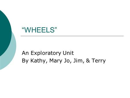 """WHEELS"" An Exploratory Unit By Kathy, Mary Jo, Jim, & Terry."