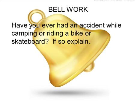 BELL WORK Have you ever had an accident while camping or riding a bike or skateboard? If so explain.