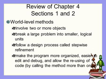 Review of Chapter 4 Sections 1 and 2 World-level methods involve two or more objects break a large problem into smaller, logical units follow a design.
