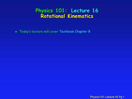 Physics 101: Lecture 16, Pg 1 Physics 101: Lecture 16 Rotational Kinematics l Today's lecture will cover Textbook Chapter 8.