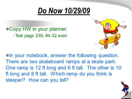 Do Now 10/29/09 Copy HW in your planner.  Text page 239, #4-32 even In your notebook, answer the following question. There are two skateboard ramps at.