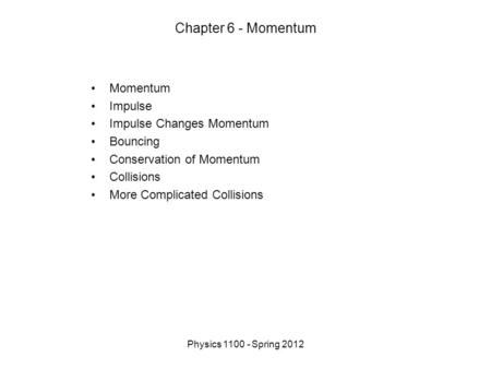 Physics 1100 - Spring 2012 Chapter 6 - Momentum Momentum Impulse Impulse Changes Momentum Bouncing Conservation of Momentum Collisions More Complicated.