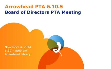 Arrowhead PTA 6.10.5 Board of Directors PTA Meeting November 4, 2014 6:30 – 8:00 pm Arrowhead Library.