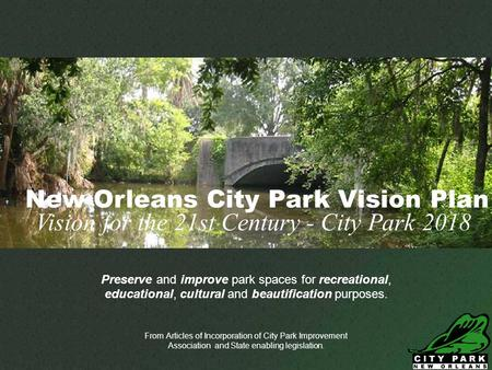 Neworleanscitypark.com Preserve and improve park spaces for recreational, educational, cultural and beautification purposes. From Articles of Incorporation.