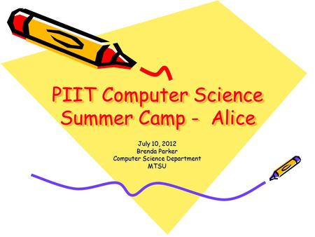 PIIT Computer Science Summer Camp - Alice July 10, 2012 Brenda Parker Computer Science Department MTSU.