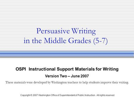Copyright © 2007 Washington Office of Superintendent of Public Instruction. All rights reserved. Persuasive Writing in the Middle Grades (5-7) OSPI Instructional.