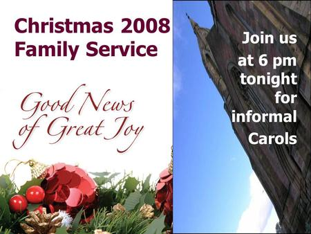 Christmas 2008 Family Service Join us at 6 pm tonight for informal Carols.