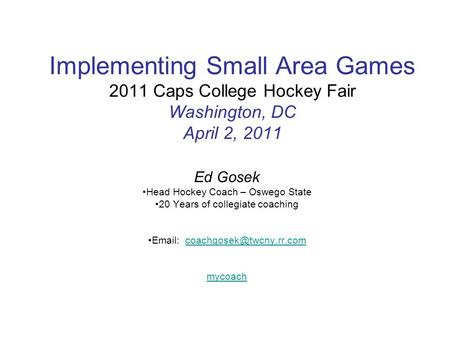 Implementing Small Area Games 2011 Caps College Hockey Fair Washington, DC April 2, 2011 Ed Gosek Head Hockey Coach – Oswego State 20 Years of collegiate.