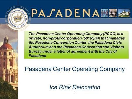1 Pasadena Center Operating Company Ice Rink Relocation The Pasadena Center Operating Company (PCOC) is a private, non-profit corporation (501(c)(4)) that.