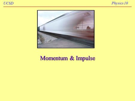 UCSD Physics 10 Momentum & Impulse. UCSD Physics 10 Winter 20062 Momentum, p The linear momentum p of an object is the product of the object's mass m.