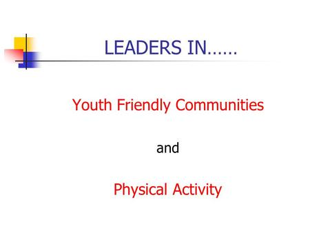 LEADERS IN…… Youth Friendly Communities and Physical Activity.