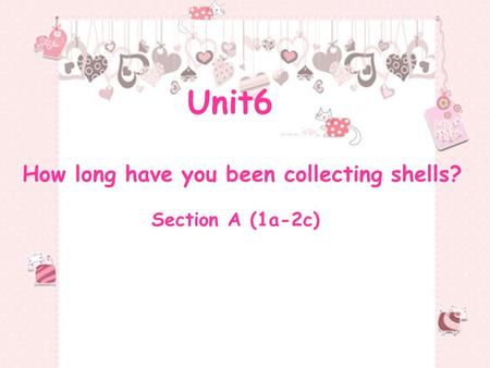 Unit6 How long have you been collecting shells? Section A (1a-2c)