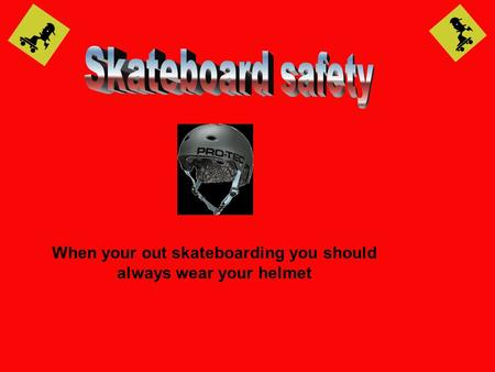 When your out skateboarding you should always wear your helmet.
