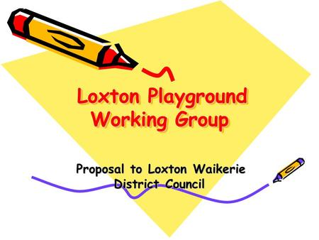 Loxton Playground Working Group Loxton Playground Working Group Proposal to Loxton Waikerie District Council Proposal to Loxton Waikerie District Council.