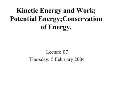 Kinetic Energy and Work; Potential Energy;Conservation of Energy. Lecture 07 Thursday: 5 February 2004.