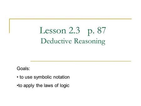 Lesson 2.3 p. 87 Deductive Reasoning Goals: to use symbolic notation to apply the laws of logic.