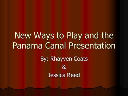 New Ways to Play and the Panama Canal Presentation By: Rhayven Coats & Jessica Reed.