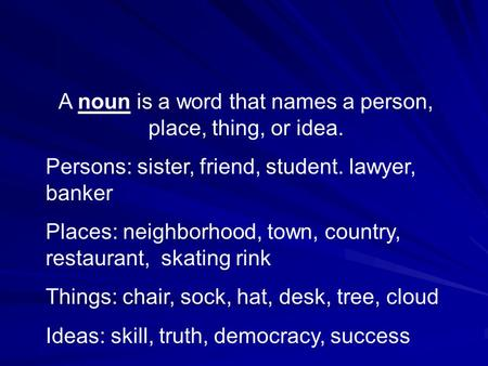 A noun is a word that names a person, place, thing, or idea. Persons: sister, friend, student. lawyer, banker Places: neighborhood, town, country, restaurant,