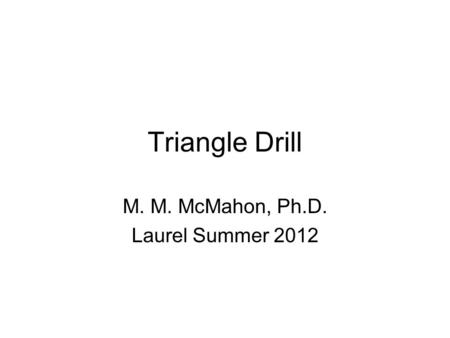 Triangle Drill M. M. McMahon, Ph.D. Laurel Summer 2012.