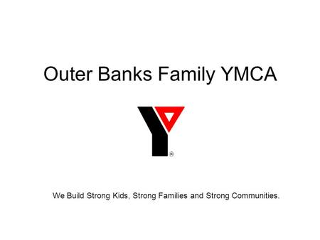 Outer Banks Family YMCA We Build Strong Kids, Strong Families and Strong Communities.