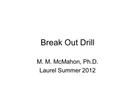 Break Out Drill M. M. McMahon, Ph.D. Laurel Summer 2012.