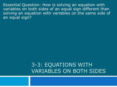 3-3: EQUATIONS WITH VARIABLES ON BOTH SIDES Essential Question: How is solving an equation with variables on both sides of an equal sign different than.