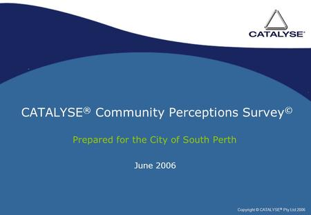CATALYSE ® Community Perceptions Survey © Prepared for the City of South Perth Copyright © CATALYSE ® Pty Ltd 2006 June 2006.