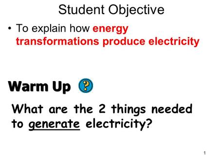 Student Objective To explain how energy transformations produce electricity 1 Warm Up What are the 2 things needed to generate electricity?
