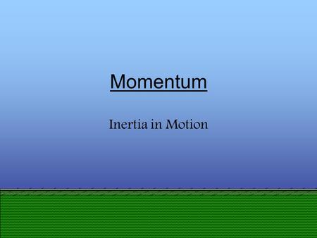 Presentation designed by DBHS physics department Momentum Inertia in Motion.