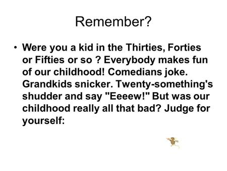 Remember? Were you a kid in the Thirties, Forties or Fifties or so ? Everybody makes fun of our childhood! Comedians joke. Grandkids snicker. Twenty-something's.