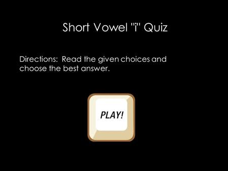 Short Vowel i Quiz Directions: Read the given choices and choose the best answer.