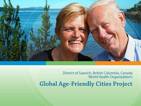 In 2006, Province of BC selected Saanich as a partner city to collaborate in Global Age-Friendly Cities Project With support from the Ministry of Health,