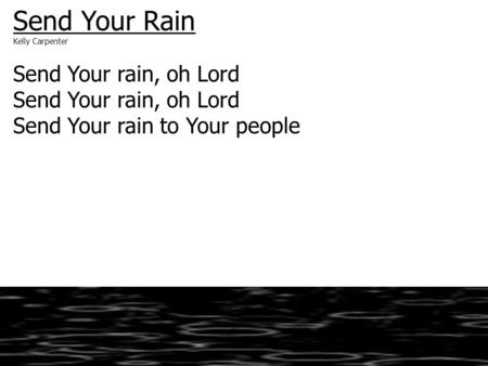 Send Your Rain Kelly Carpenter Send Your rain, oh Lord Send Your rain to Your people.