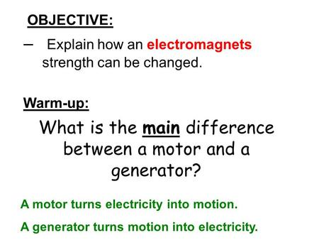 OBJECTIVE: – Explain how an electromagnets strength can be changed. Warm-up: What is the main difference between a motor and a generator? A motor turns.