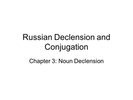 Russian Declension and Conjugation Chapter 3: Noun Declension.