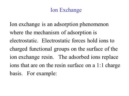 Ion Exchange Ion exchange is an adsorption phenomenon where the mechanism of adsorption is electrostatic. Electrostatic forces hold ions to charged functional.