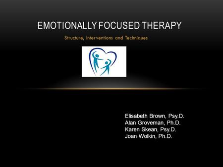 Structure, Interventions and Techniques EMOTIONALLY FOCUSED THERAPY Elisabeth Brown, Psy.D. Alan Groveman, Ph.D. Karen Skean, Psy.D. Joan Wolkin, Ph.D.