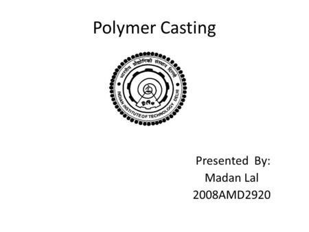 Polymer Casting Presented By: Madan Lal 2008AMD2920.